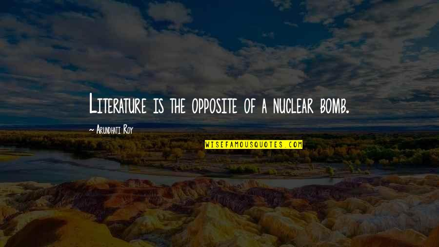 Arundhati Quotes By Arundhati Roy: Literature is the opposite of a nuclear bomb.