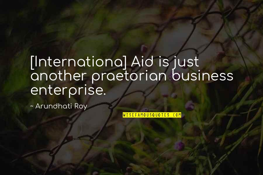 Arundhati Quotes By Arundhati Roy: [Internationa] Aid is just another praetorian business enterprise.