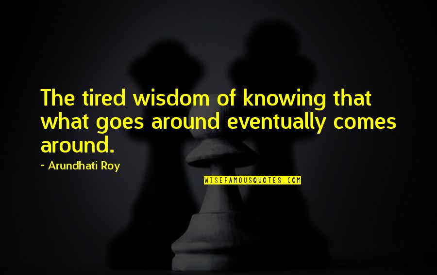 Arundhati Quotes By Arundhati Roy: The tired wisdom of knowing that what goes