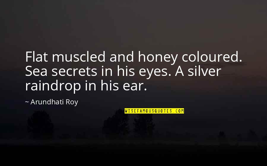 Arundhati Quotes By Arundhati Roy: Flat muscled and honey coloured. Sea secrets in