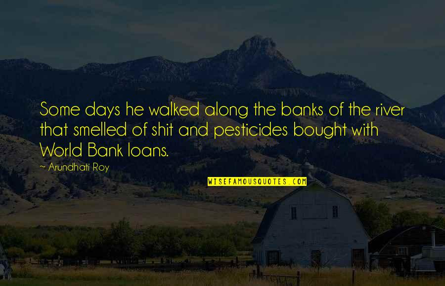 Arundhati Quotes By Arundhati Roy: Some days he walked along the banks of