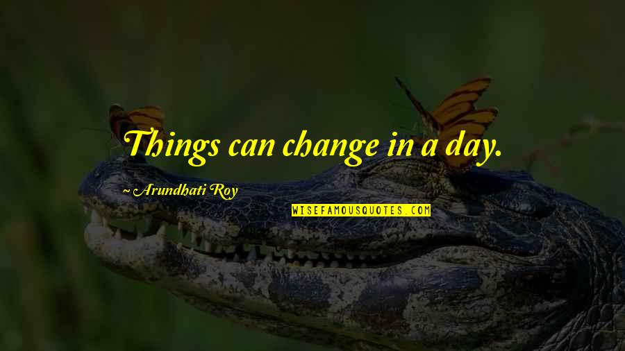 Arundhati Quotes By Arundhati Roy: Things can change in a day.