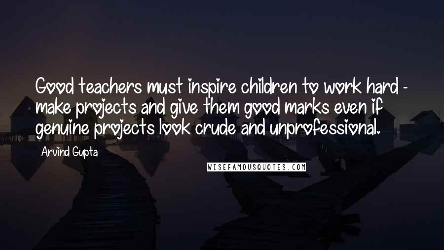 Arvind Gupta quotes: Good teachers must inspire children to work hard - make projects and give them good marks even if genuine projects look crude and unprofessional.