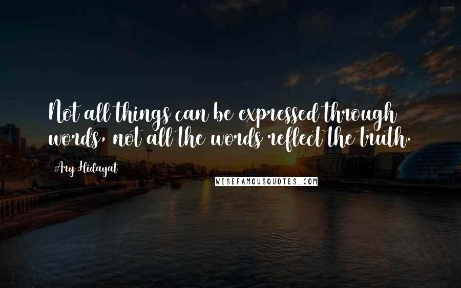 Ary Hidayat quotes: Not all things can be expressed through words, not all the words reflect the truth.
