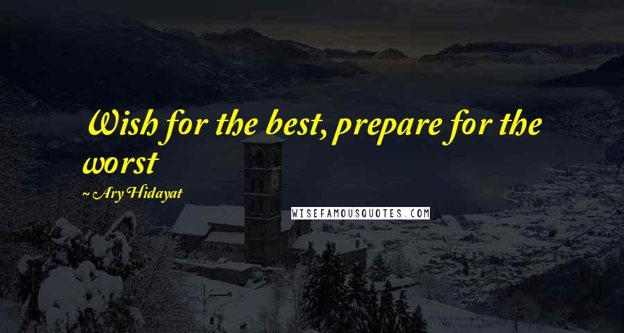 Ary Hidayat quotes: Wish for the best, prepare for the worst