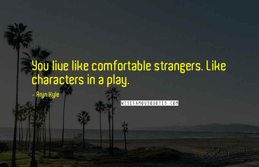 Aryn Kyle quotes: You live like comfortable strangers. Like characters in a play.