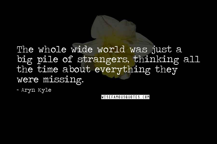 Aryn Kyle quotes: The whole wide world was just a big pile of strangers, thinking all the time about everything they were missing.