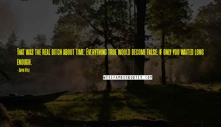 Aryn Kyle quotes: That was the real bitch about time: Everything true would become false, if only you waited long enough.