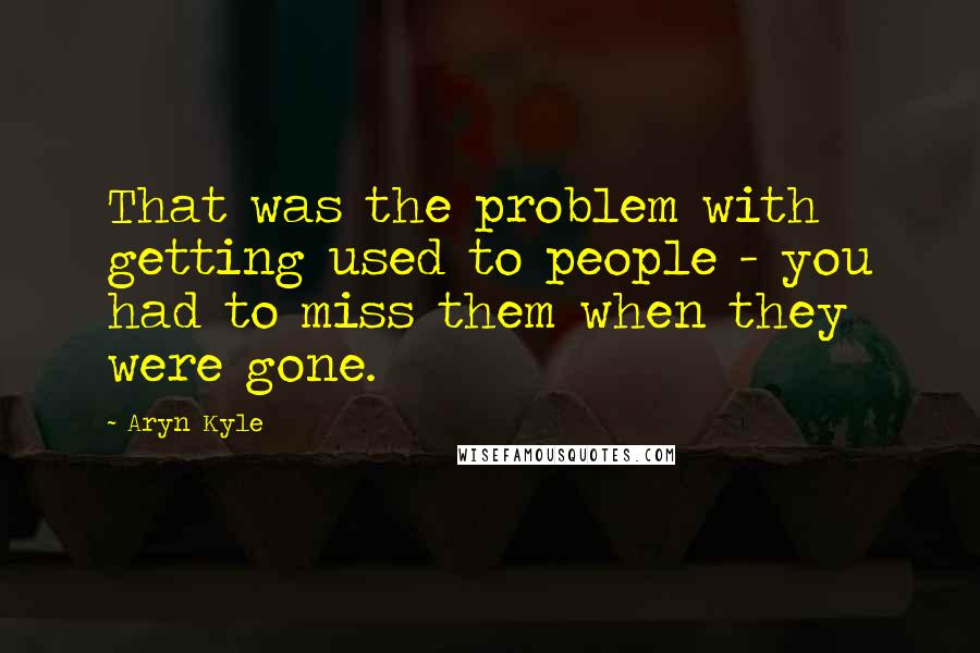 Aryn Kyle quotes: That was the problem with getting used to people - you had to miss them when they were gone.