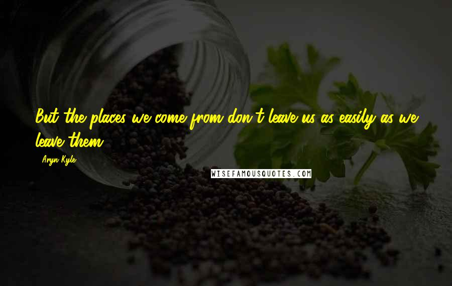 Aryn Kyle quotes: But the places we come from don't leave us as easily as we leave them.
