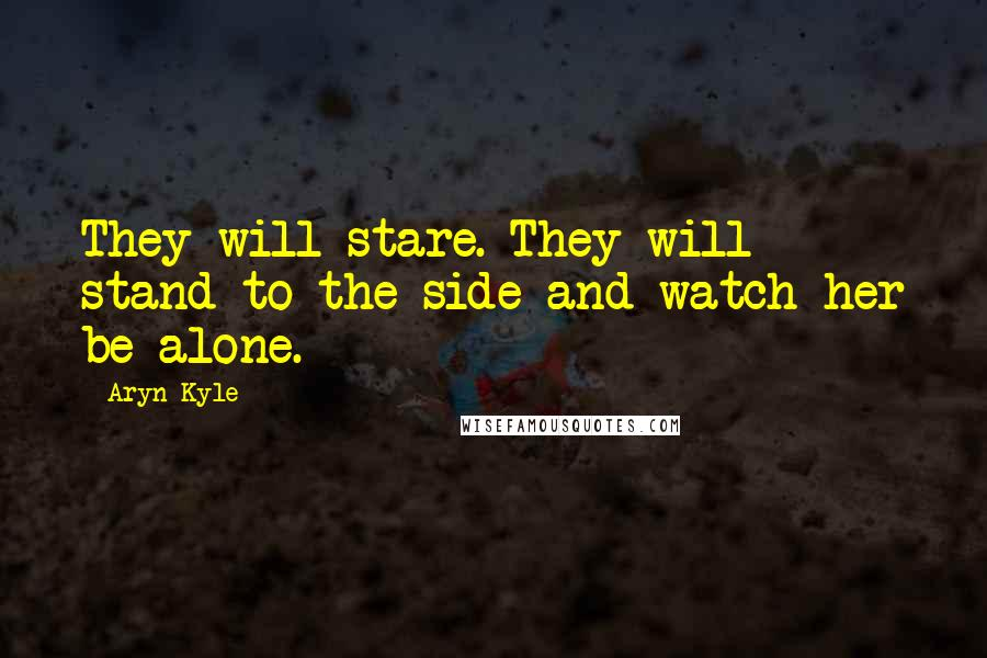 Aryn Kyle quotes: They will stare. They will stand to the side and watch her be alone.