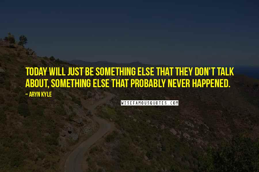 Aryn Kyle quotes: Today will just be something else that they don't talk about, something else that probably never happened.