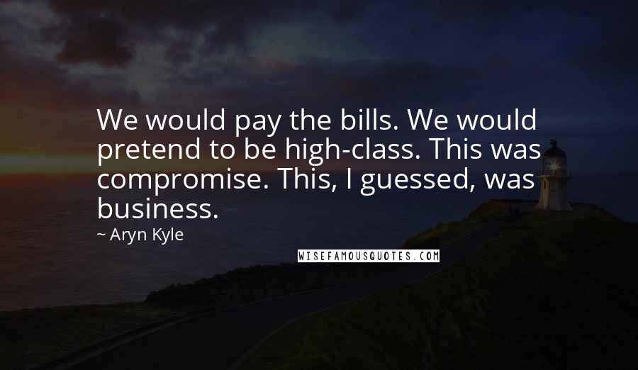 Aryn Kyle quotes: We would pay the bills. We would pretend to be high-class. This was compromise. This, I guessed, was business.
