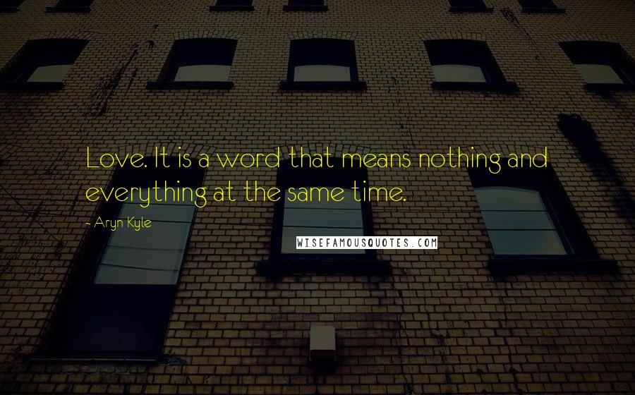 Aryn Kyle quotes: Love. It is a word that means nothing and everything at the same time.