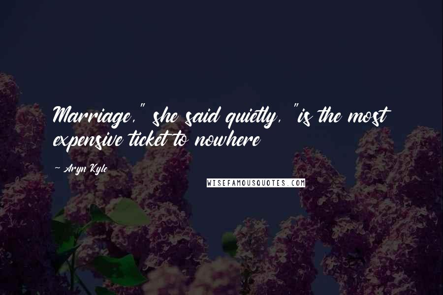 """Aryn Kyle quotes: Marriage,"""" she said quietly, """"is the most expensive ticket to nowhere"""