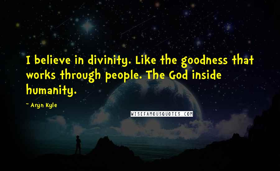 Aryn Kyle quotes: I believe in divinity. Like the goodness that works through people. The God inside humanity.