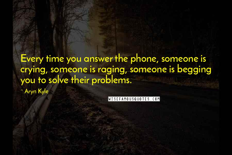 Aryn Kyle quotes: Every time you answer the phone, someone is crying, someone is raging, someone is begging you to solve their problems.