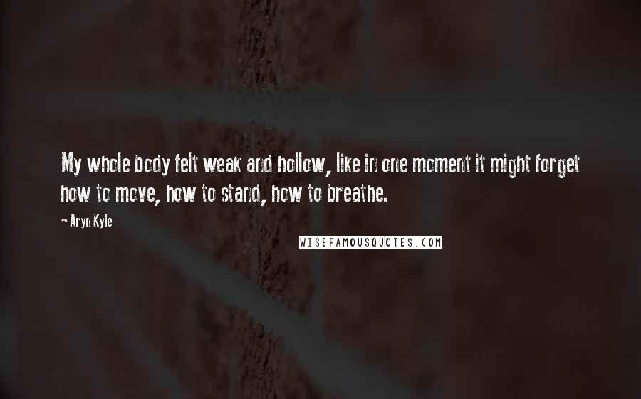 Aryn Kyle quotes: My whole body felt weak and hollow, like in one moment it might forget how to move, how to stand, how to breathe.