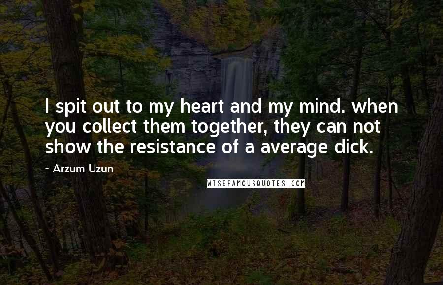 Arzum Uzun quotes: I spit out to my heart and my mind. when you collect them together, they can not show the resistance of a average dick.