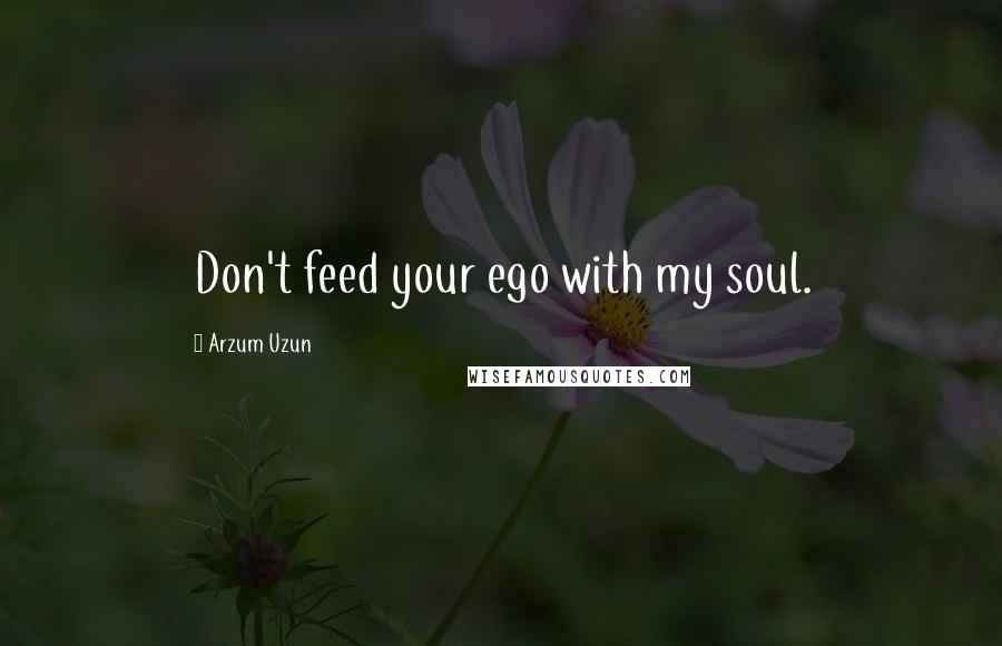 Arzum Uzun quotes: Don't feed your ego with my soul.
