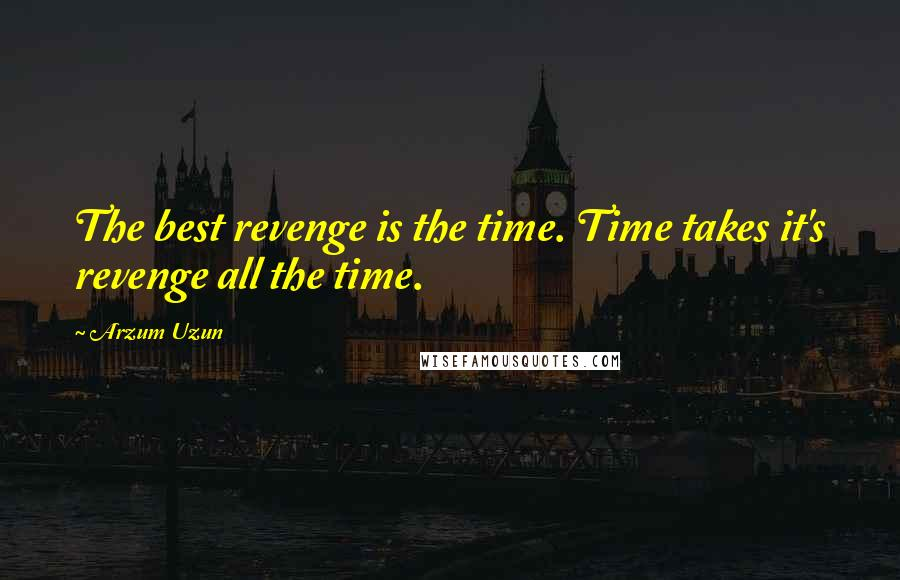Arzum Uzun quotes: The best revenge is the time. Time takes it's revenge all the time.