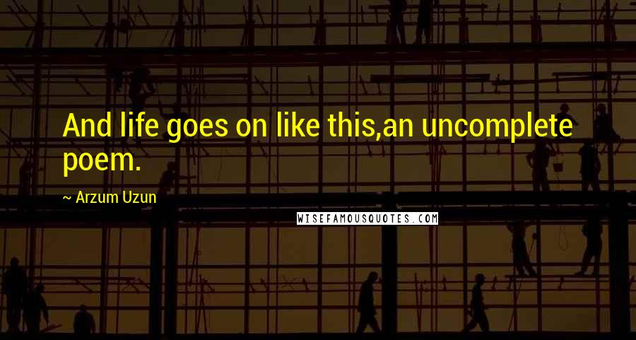 Arzum Uzun quotes: And life goes on like this,an uncomplete poem.