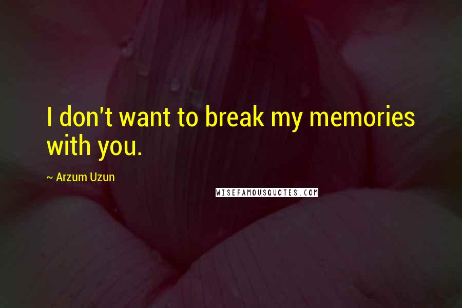 Arzum Uzun quotes: I don't want to break my memories with you.