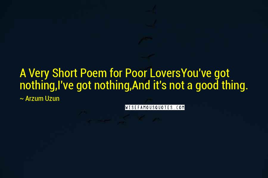 Arzum Uzun quotes: A Very Short Poem for Poor LoversYou've got nothing,I've got nothing,And it's not a good thing.