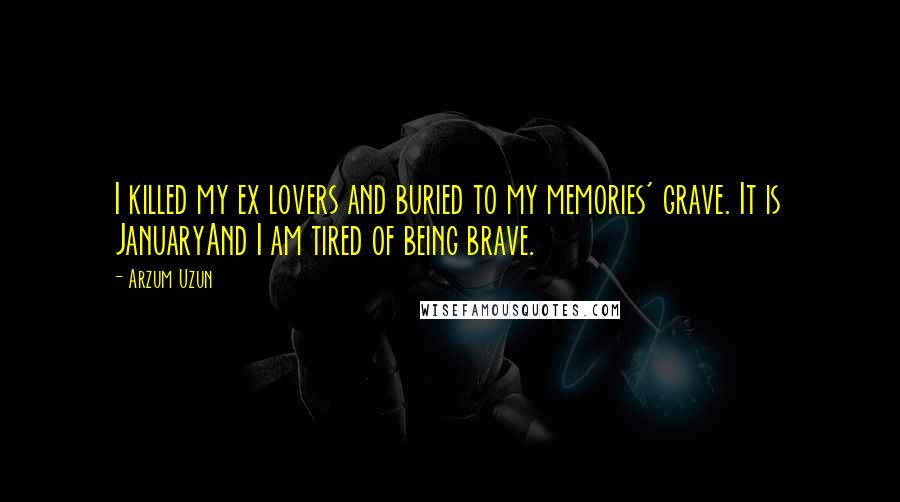 Arzum Uzun quotes: I killed my ex lovers and buried to my memories' grave. It is JanuaryAnd I am tired of being brave.