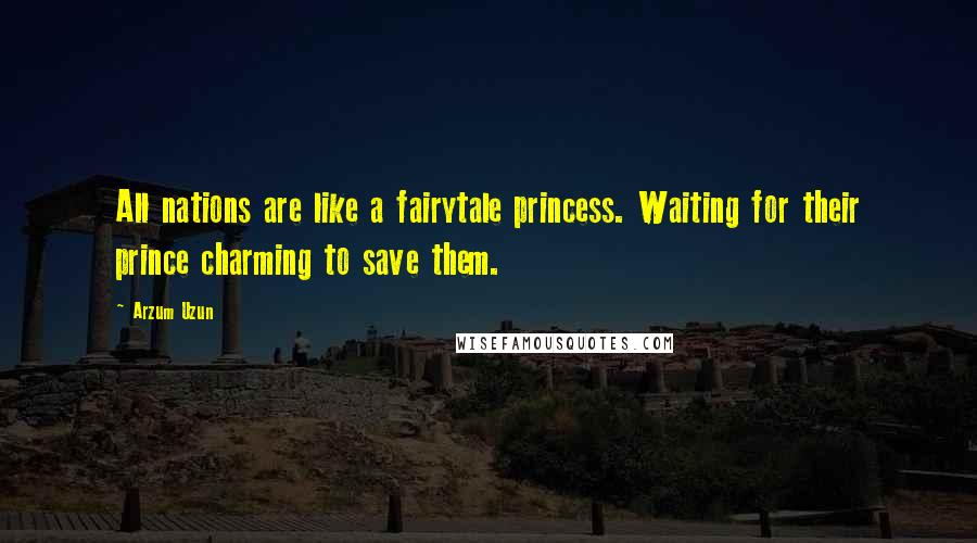 Arzum Uzun quotes: All nations are like a fairytale princess. Waiting for their prince charming to save them.
