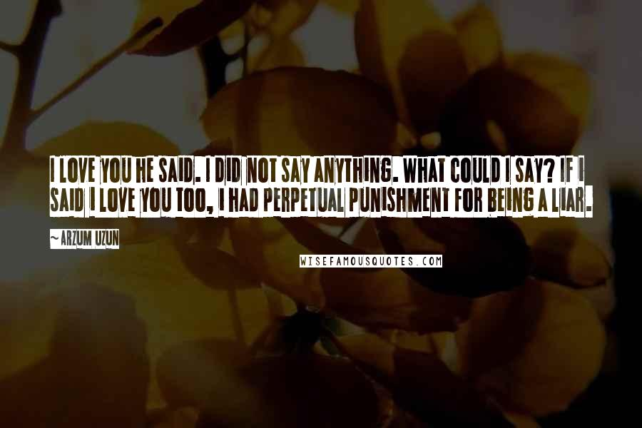 Arzum Uzun quotes: I love you he said. I did not say anything. What could I say? If i said i love you too, i had perpetual punishment for being a liar.