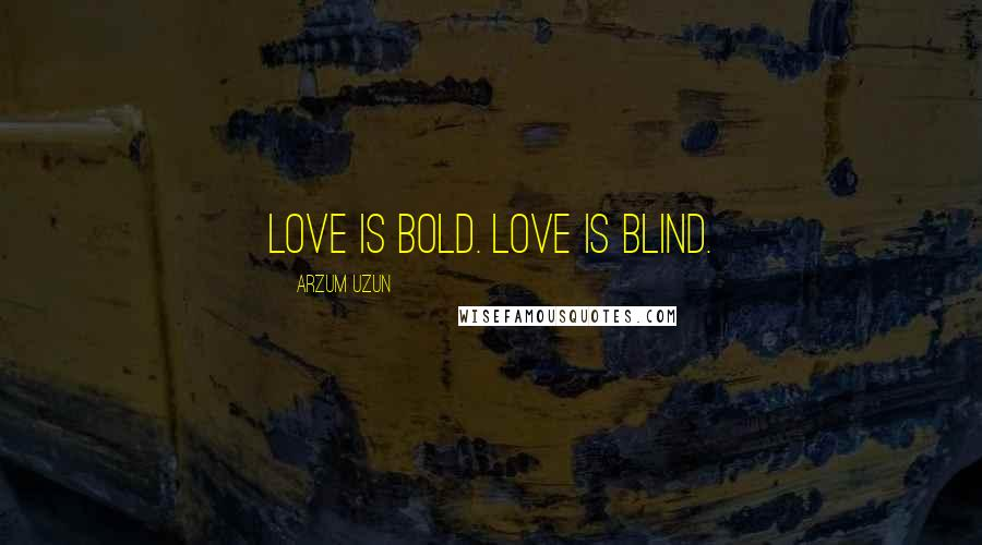 Arzum Uzun quotes: Love is bold. Love is blind.