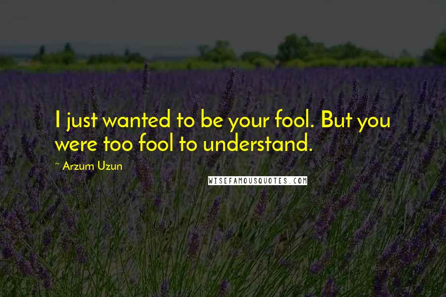 Arzum Uzun quotes: I just wanted to be your fool. But you were too fool to understand.