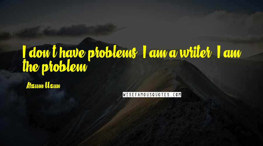 Arzum Uzun quotes: I don't have problems. I am a writer. I am the problem.