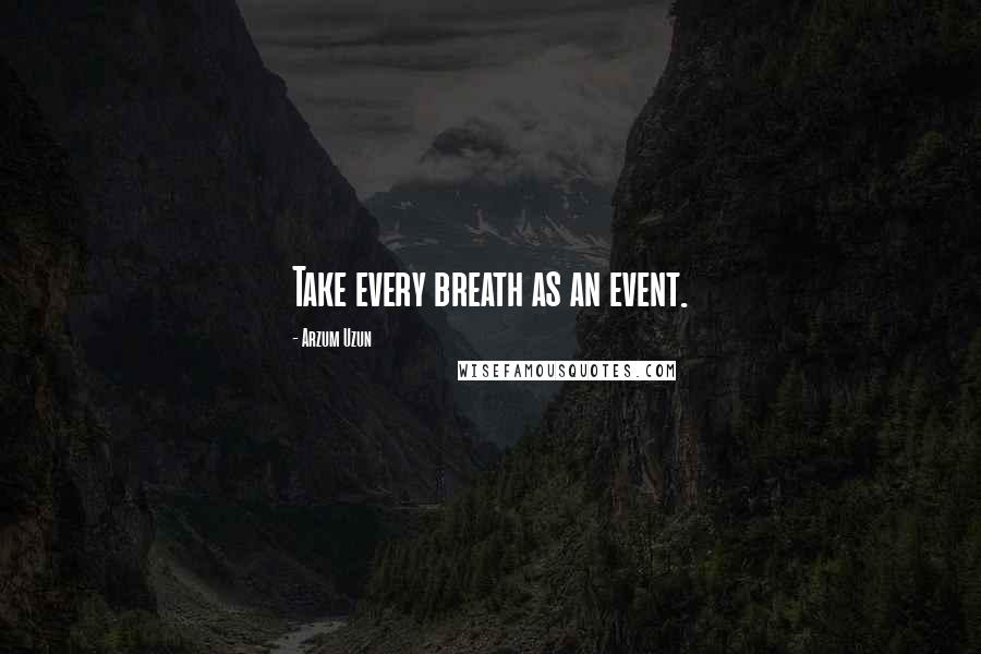 Arzum Uzun quotes: Take every breath as an event.