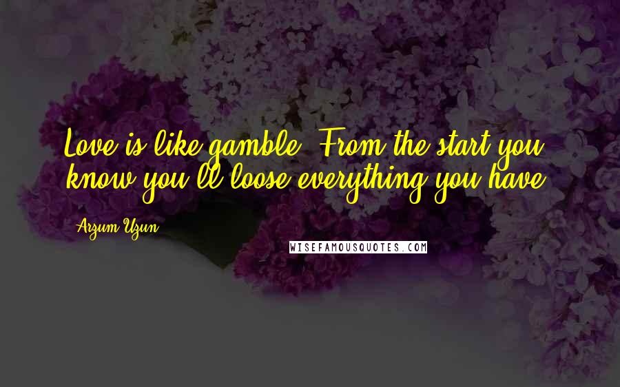 Arzum Uzun quotes: Love is like gamble. From the start you know you'll loose everything you have.
