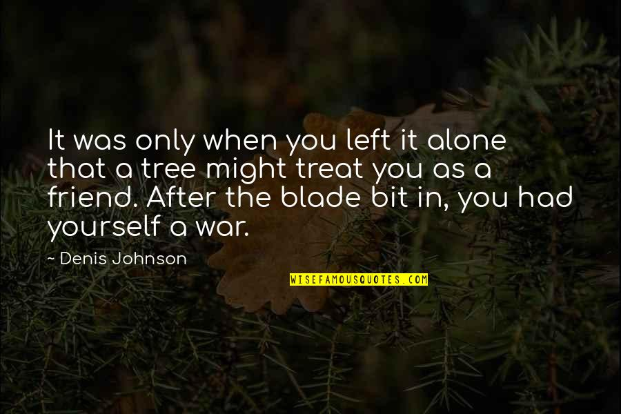 As A Friend Quotes By Denis Johnson: It was only when you left it alone