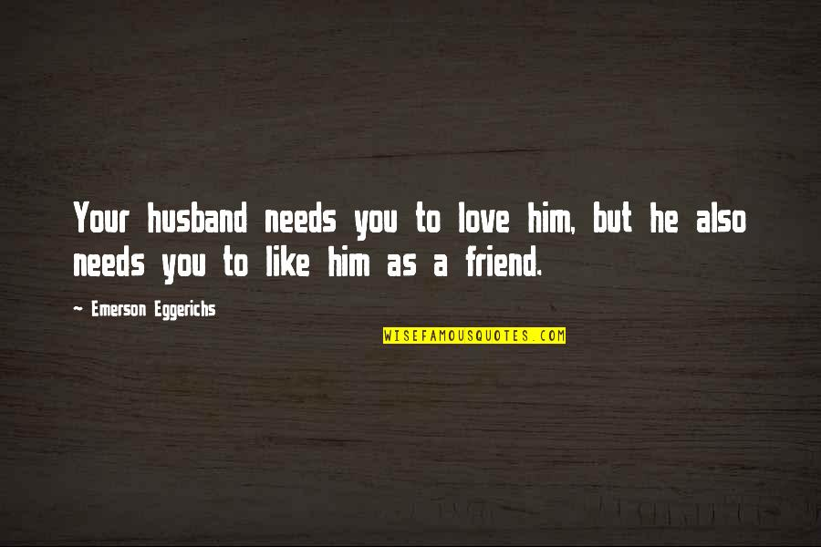 As A Friend Quotes By Emerson Eggerichs: Your husband needs you to love him, but