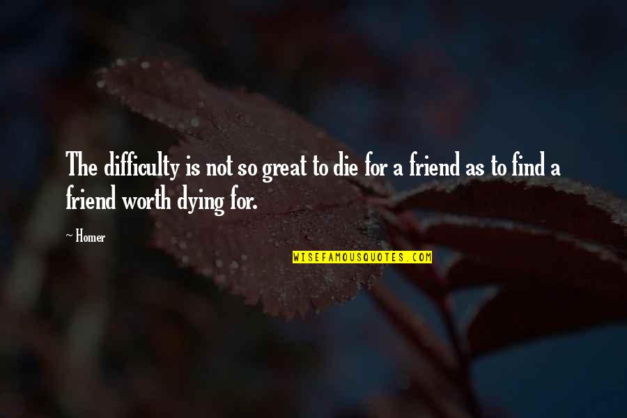 As A Friend Quotes By Homer: The difficulty is not so great to die