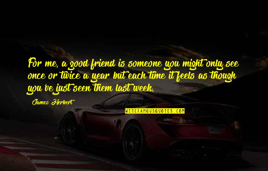 As A Friend Quotes By James Herbert: For me, a good friend is someone you