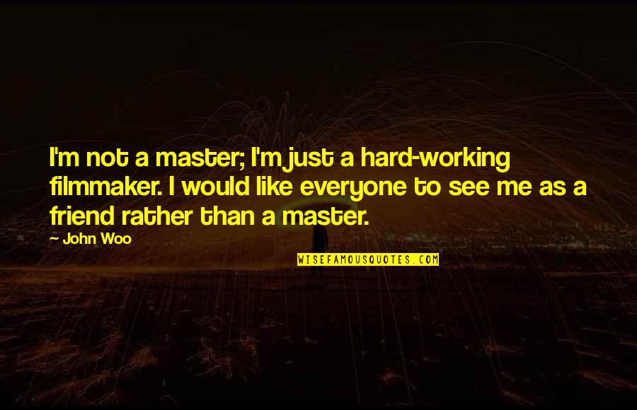 As A Friend Quotes By John Woo: I'm not a master; I'm just a hard-working