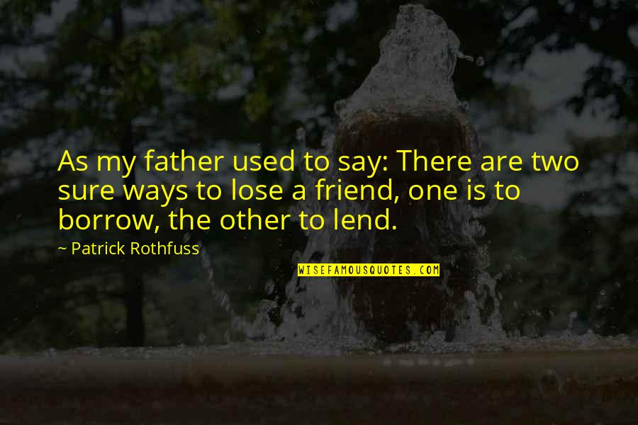 As A Friend Quotes By Patrick Rothfuss: As my father used to say: There are
