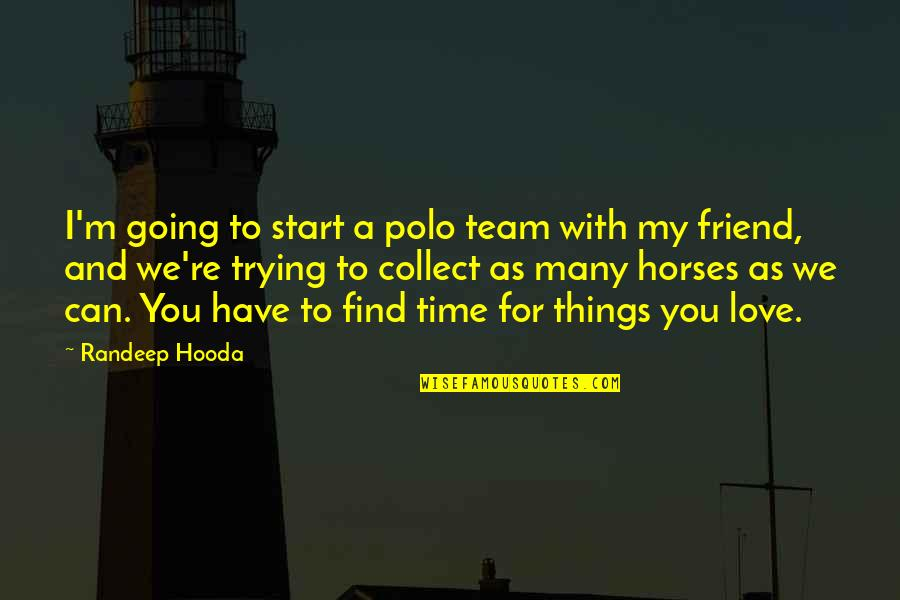 As A Friend Quotes By Randeep Hooda: I'm going to start a polo team with