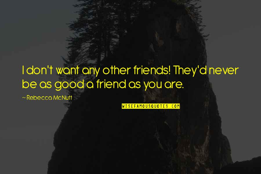 As A Friend Quotes By Rebecca McNutt: I don't want any other friends! They'd never