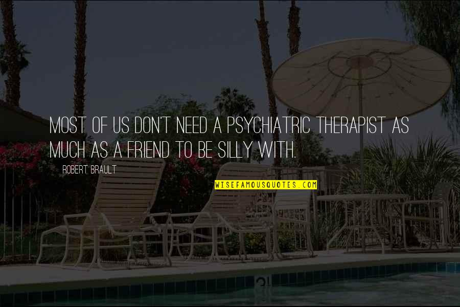 As A Friend Quotes By Robert Brault: Most of us don't need a psychiatric therapist