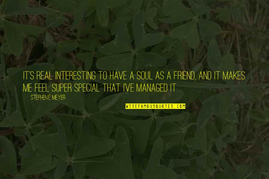 As A Friend Quotes By Stephenie Meyer: It's real interesting to have a soul as