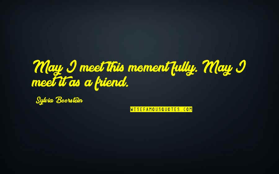 As A Friend Quotes By Sylvia Boorstein: May I meet this moment fully. May I