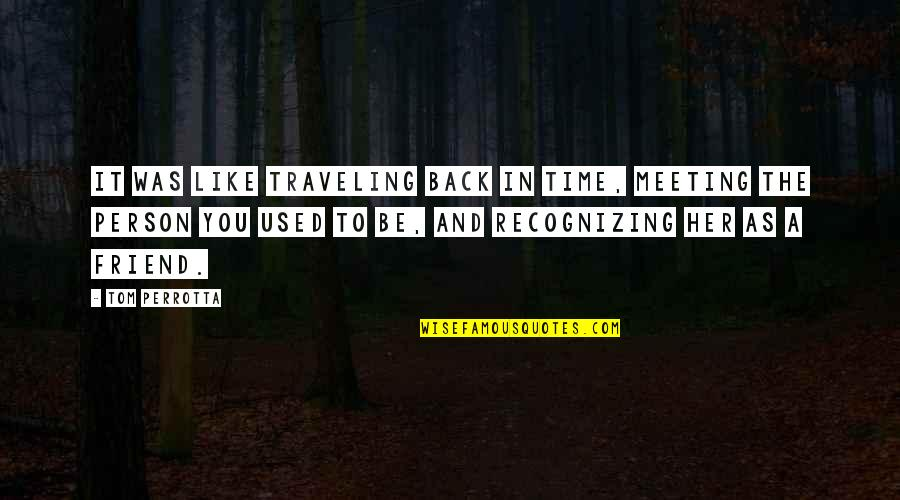 As A Friend Quotes By Tom Perrotta: It was like traveling back in time, meeting