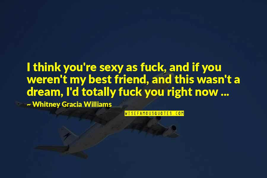 As A Friend Quotes By Whitney Gracia Williams: I think you're sexy as fuck, and if