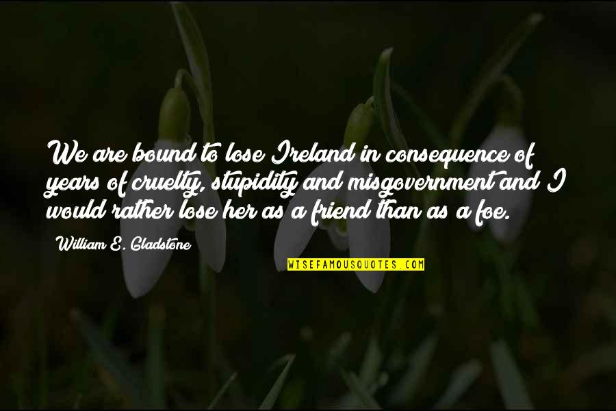 As A Friend Quotes By William E. Gladstone: We are bound to lose Ireland in consequence